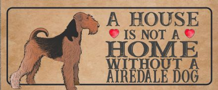 airedale  Dog Metal Sign Plaque - A House Is Not a ome without a